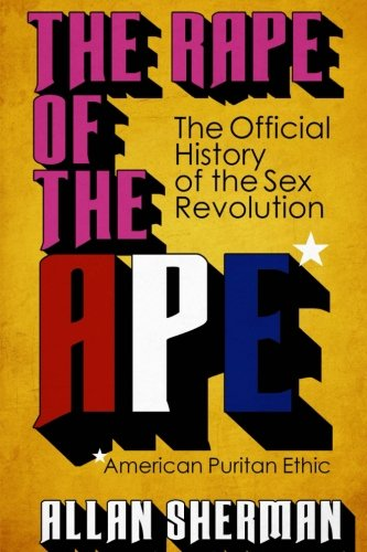 Download The Rape of the APE*  (*American Puritan Ethic): (The Official History of the Sex Revolution, 1945-1973 : The Obscening of America, an R.S.V.P. (Redeeming Social Value Pornography) document PDF