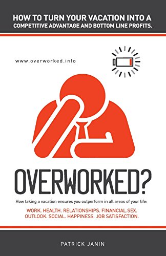 Overworked ? How to turn your vacation into a competitive advantage and bottom line profits.: How taking a vacation ensures you outperform in all ... Outlook. Social. Happiness. Job Satisfaction.