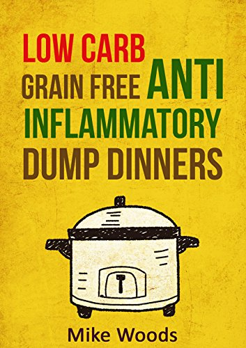 Anti Inflammatory Diet: Low Carb & Grain Free Budget Friendly Dump Dinners (Crockpot, Quick Meals,Slowcooker,Cast Iron,high protein low carb) (high protein ... Cookbook,dump dinners cookbook) by Mike Woods