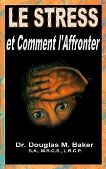 le stress et comment l 39 affronter french edition kindle edition by dr douglas m baker dg. Black Bedroom Furniture Sets. Home Design Ideas