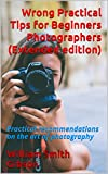 Wrong Practical Tips for Beginners Photographers (Extended edition): Practical recommendations on the art of photography