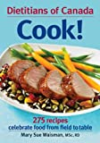 Dietitians of Canada Cook!: 275 Recipes Celebrate Food from Field to Table