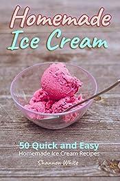 Homemade Ice Cream: 50 Quick and Easy Homemade Ice Cream Recipes Cookbook (Desserts Recipe Book: Classic, Ketogenic, Party Ice Cream Recipes, Sorbet and Other Frozen Homemade Desserts) (Cookbooks 1)