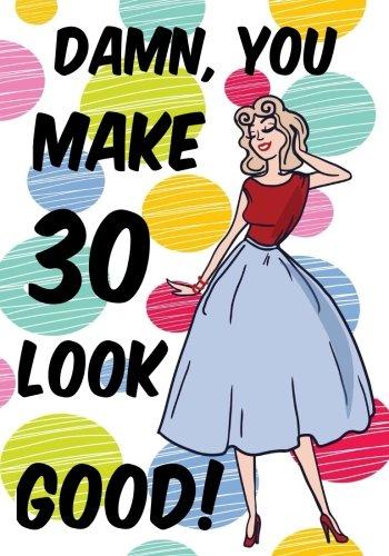 Read Online Damn, You Make 30 Look Good!: Birthday Memory Book, Birthday Journal Notebook For 30 Year Old Women, 7 x 10, 120 Blank Pages(Birthday Keepsake Book) ebook