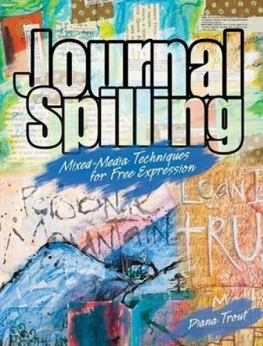 Journal Spilling: Mixed-Media Techniques for Free Expression from Brand: North Light Books