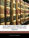 The Early History of the Wilson Family of Kittery, Maine, Fred Allan Wilson, 1144266122
