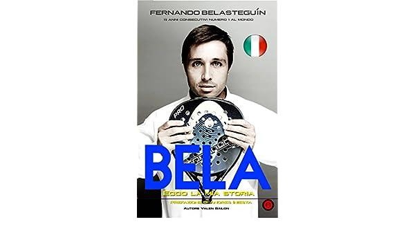 Amazon.com: BELA: ECCO LA MIA STORIA: Fernando Belasteguin 15 anni consecutivi numero 1 al mondo (Italian Edition) eBook: Valen Bailon: Kindle Store