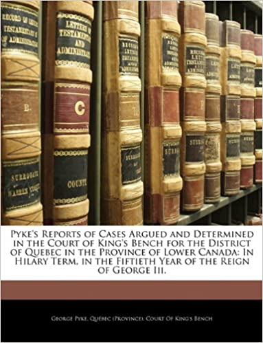 Pyke's Reports of Cases Argued and Determined in the Court of King's Bench for the District of Quebec in the Province of Lower Canada: In Hilary Term, in the Fiftieth Year of the Reign of George Iii.