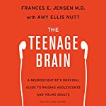 The Teenage Brain: A Neuroscientist's Survival Guide to Raising Adolescents and Young Adults | Frances E. Jensen,Amy Ellis Nutt