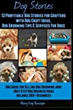 Dog Stories: 13 Profitable Dog Stories For Crafters: With Dog Craft Ideas, Dog Grooming Tips & Services For Dogs- Dog Guide For Selling Dog Grooming ... - 2 In 1 Compilation (From Passion To Profit)