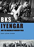 BKS Iyengar and the Making of Modern Yoga