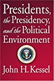 Presidents, the Presidency and the Political Environment, Kessel, John H., 0871877945