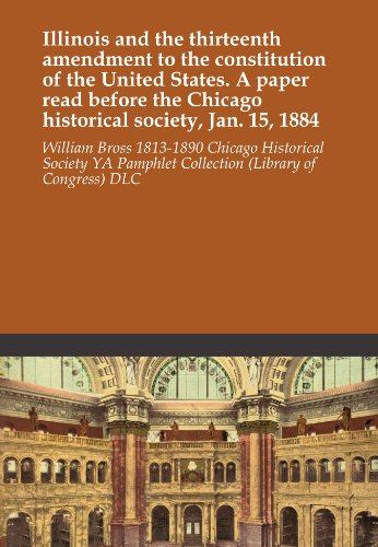 Illinois and the thirteenth amendment to the constitution of the United States. A paper read before the Chicago historical society, Jan. 15, 1884