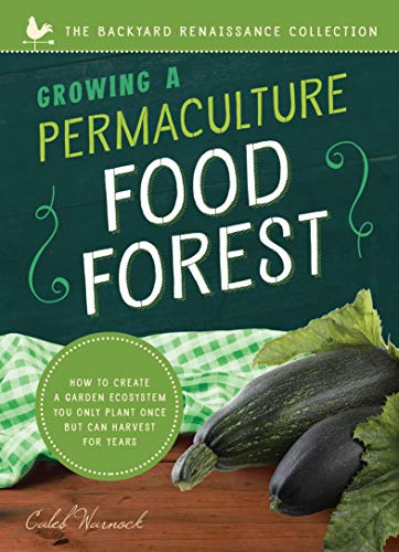 Growing a Permaculture Food Forest: How to Create a Garden Ecosystem You Only Plant Once But Can Harvest for Years (Backyard Renaissance) by [Warnock, Caleb]