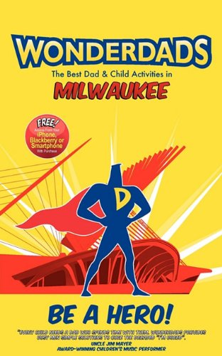 Read Online Wonderdads Milwaukee: The Best Dad/Child Activities, Restaurants, Sporting Events & Unique Adventures for Milwaukee Dads pdf epub