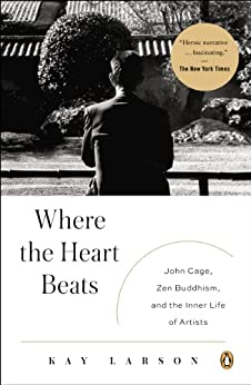Where the Heart Beats: John Cage, Zen Buddhism, and the Inner Life of Artists by [Larson, Kay]