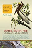 img - for Water, Earth, Fire: Louisiana's Natural Heritage by Paul Keddy (2008-12-20) book / textbook / text book