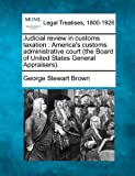 Judicial review in customs taxation : America's customs administrative court (the Board of United States General Appraisers)., George Stewart Brown, 1240076983