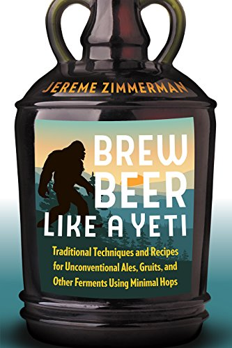 Brew Beer Like a Yeti: Traditional Techniques and Recipes for Unconventional Ales, Gruits, and Other Ferments Using Minimal Hops by Jereme Zimmerman