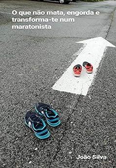 O que não mata, engorda e transforma-te num maratonista por [Silva, João]