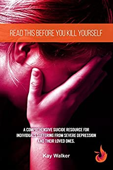 Read This Before You Kill Yourself: A Comprehensive Suicide Resource for Individuals Suffering from Severe Depression, and their Loved Ones. (Depression Zone Book 2) by [Walker, Kay]
