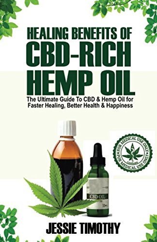 Healing Benefits of CBD-Rich Hemp Oil - The Ultimate Guide To CBD and Hemp Oil For Faster Healing, Better Health And Happiness (Benefits Of Omega 3 6 And 9)