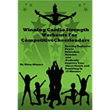 Winning Cardio Strength Workouts For Cheerleaders: Develop Explosive Power, Relentless Stamina and Radically Improve Your Cheer Stunts and Tumbling in ... For Competitive Cheerleaders Book 2)