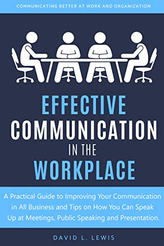 Effective Communication in the Workplace: A Practical Guide to Improving Your Communication in All Business and Tips on How You Can Speak Up at Meetings, Public Speaking and Presentation