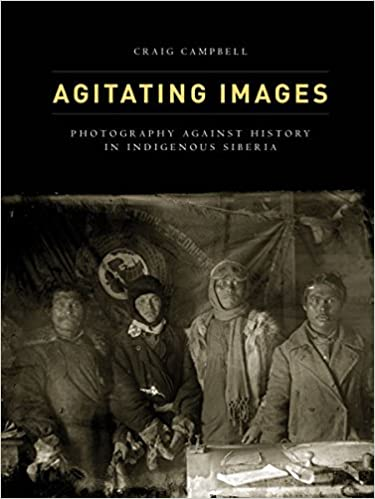 Book Agitating Images: Photography against History in Indigenous Siberia (First Peoples: New Directions in Indigenous Studies)