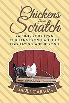 Chickens from Scratch: Raising Your Own Chickens from Hatch to Egg Laying and Beyond by [Garman, Janet]