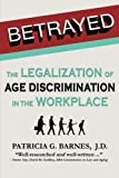 Betrayed: The Legalization of Age Discrimination in the Workplace