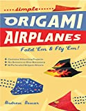 Simple Origami Airplanes: FOLD 'EM & FLY 'EM!