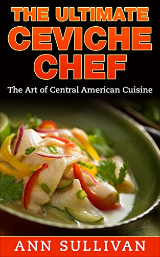 The Ultimate Ceviche Chef: The Art Of Central American Cuisine