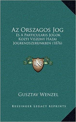AZ Orszagos Jog: Es a Particularis Jogok Kozti Viszony Hazai Jogrendszerunkben (1876)