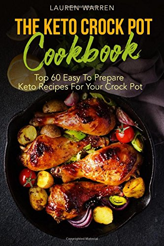 The Keto Crock Pot Cookbook: Top 60 Easy To Prepare Keto Recipes For Your Crock Pot (Keto Crock Pot Series) (Volume 1)