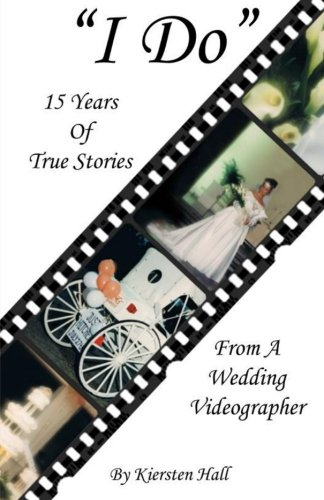 """Download """"I Do"""" 15 Years of True Stories from a Wedding Videographer PDF"""