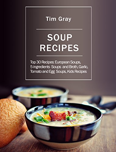 Soup Recipes: Top 30 Recipes: European Soups, 5 ingredients Soups and Broth, Garlic, Tomato and Egg Soups, Kids ()