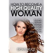 How To Become A High Quality Woman: Know What Guys Think About Women and Relationships, Then Turn Them Around And Use Them To Your Advantage