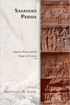 Sasanian Persia: Between Rome and the Steppes of Eurasia (Edinburgh Studies in Ancient Persia)
