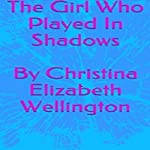 The Girl Who Played in Shadows | Christina Elizabeth Wellington