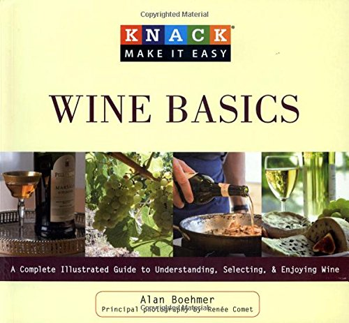 Knack Wine Basics: A Complete Illustrated Guide To Understanding, Selecting & Enjoying Wine (Knack: Make It Easy) by Alan Boehmer