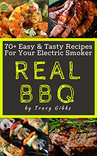 REAL BBQ: 70+ Easy & Tasty Recipes For Your Electric Smoker by Tracy Gibbs