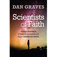 Scientists of Faith: 48 Biographies of Historic Scientist and Their Christian Faith