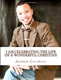 I Am Celebrating the Life of A Wonderful Christian, Andrew Caldwell, 1463746830