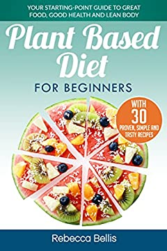 Plant Based Diet for Beginners: Your Starting-Point Guide to Great Food, Good Health and Lean Body;  With 30 Proven, Simple and Tasty Recipes