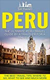 Books : Peru: The Ultimate Peru Travel Guide By A Traveler For A Traveler: The Best Travel Tips; Where To Go, What To See And Much More