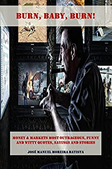 Burn, Baby, Burn!: Money & Markets Most Outrageous, Funny and Witty Quotes, Sayings and Stories by [Batista, José Manuel Moreira]