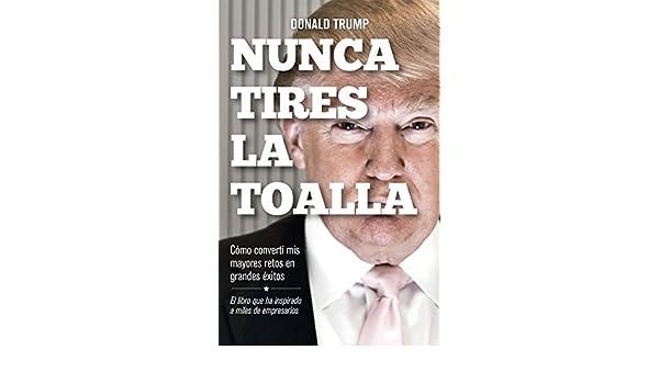 Amazon.com: Nunca tires la toalla: Cómo convertí mis mayores retos en grandes éxitos (Spanish Edition) eBook: Donald Trump, Mercedes Vaquero Granados: ...