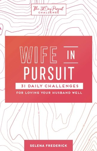 Pdf Bibles Wife in Pursuit: 31 Daily Challenges for Loving Your Husband Well (The 31 Day Pursuit Challenge) (Volume 2)