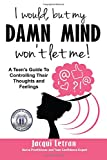 I would, but my DAMN MIND won't let me: A teen's guide to controlling their thoughts and feelings (Words of Wisdom for Teens) (Volume 2)
